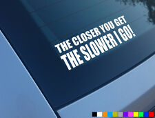 THE CLOSER YOU GET SLOWER I GO FUNNY CAR STICKER DECAL BUMPER VINYL JDM DUB JAP