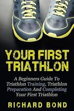Your First Triathlon : A Beginners Guide to Triathlon Training, Triathlon...
