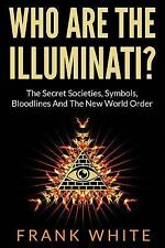 Who Are the Illuminati? the Secret Societies, Symbols, Bloodlines and the New...