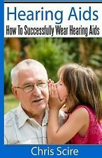 Hearing Aids : How to Successfully Wear Hearing Aids by Chris Scire (2014,...