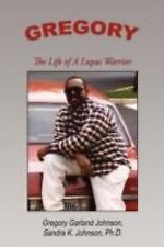 Gregory : The Life of a Lupus Warrior by Sandra K. Johnson and Gregory...