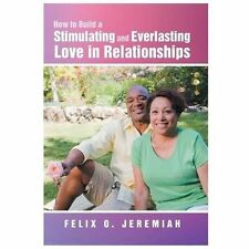 How to Build a Stimulating and Everlasting Love in Relationships by Felix O....