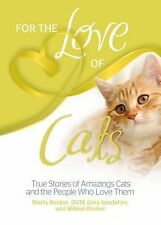 For the Love of Cats : True Stories of Amazing Cats and the People Who Love...
