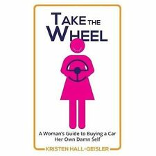 Take the Wheel : A Woman's Guide to Buying a Car Her Own Damn Self by Kristen...