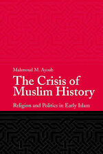 The Crisis of Muslim History: Religion and Politics in Early Islam, Ayoub, Mahmo