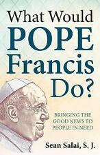 What Would Pope Francis Do? Bringing the Good News to People in Need by Sean...