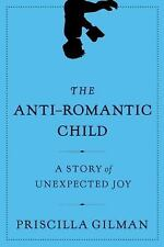 The Anti-Romantic Child : A Story of Unexpected Joy by Priscilla Gilman -HC 2011