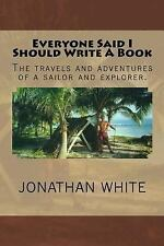 Everyone Said I Should Write a Book by Jonathan White (2012, Paperback)