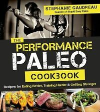 The Performance Paleo Cookbook : Recipes for Eating Better, Training Harder...