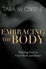 Embracing the Body: Finding God in Our Flesh and Bone Owens, Tara M.
