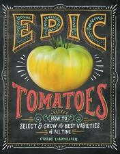 Epic Tomatoes : How to Select and Grow the Best Varieties of All Time by...
