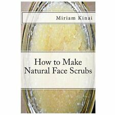 How to Make Natural Face Scrubs by Miriam Kinai (2013, Paperback)