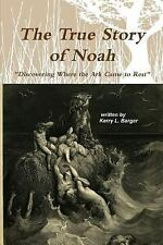 The True Story of Noah : Discovering Where the Ark Came to Rest by Kerry...