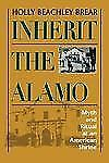 Inherit the Alamo : Myth and Ritual at an American Shrine by Holly Beachley...