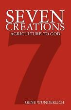 Seven Creations: Agriculture to God by Gene Wunderlich (2011, Paperback)