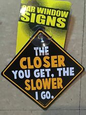 "Plastic car window sign funny ""caution the closer you get the slower I go"""