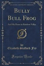 Bully Bull Frog : And His Home in Rainbow Valley (Classic Reprint) by...