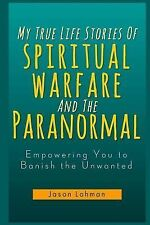 My True Life Stories of Spiritual Warfare and the Paranormal : Empowering You...
