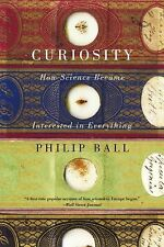 Curiosity: How Science Became Interested in Everything by Ball, Philip