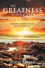 The Greatness of Our God : Discovering the True Nature of the God of Glory by...
