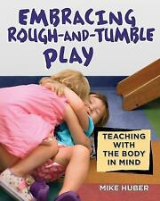 Embracing Rough-And-Tumble Play : Teaching with the Body in Mind by Mike...