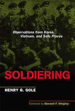 Soldiering: Observations from Korea, Vietnam, and Safe Places, Gole, Henry G. -