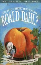 So You Think You Know Roald Dahl?: Over 1000 Questions About All Your Favourite