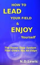 How to Lead Your Field and Enjoy Yourself : The Seven Step System That Give's...