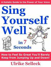 Sing Yourself Well in 7 Seconds : How to FREE Your VOICE and Change Your LIFE...