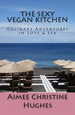 The Sexy Vegan Kitchen : Culinary Adventures in Love and Sex by Aimee Hughes...