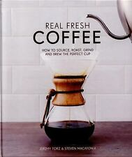 Real Fresh Coffee : How to Source, Roast, Grind and Brew Your Own Perfect Cup...