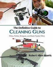 The Definitive Guide to Cleaning Guns: Rifles, Pistols, Shotguns and Black...