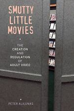 Smutty Little Movies : The Creation and Regulation of Adult Video by Peter...