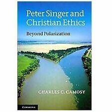 Peter Singer and Christian Ethics : Beyond Polarization by Charles C. Camosy...