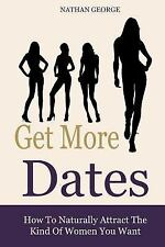 Get More Dates: Get More Dates : How to Naturally Attract the Kind of Women...