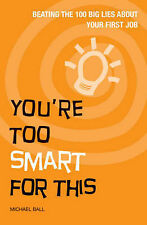 You're Too Smart for This: Beating the 100 Big Lies About Your First Job by P...