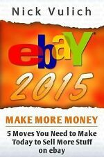 EBay 2015 : 5 Moves You Need to Make Today to Sell More Stuff on EBay by Nick...