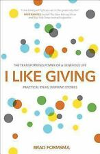 I Like Giving : The Transforming Power of a Generous Life by Brad Formsma...