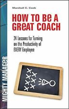 How to Be a Great Coach: 24 Lessons for Turning on the Productivity of Every Emp