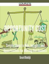 Opportunity Cost - Simple Steps to Win, Insights and Opportunities for Maxing...