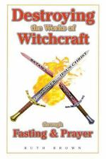 Destroying the Works of Witchcraft Through Fasting and Prayer by Ruth Brown...