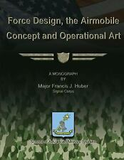 Force Design, the Airmobile Concept and Operational Art by Francis Huber...