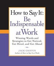 How to Say It: Be Indispensable at Work: Winning Words and Strategies to Get...