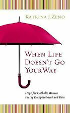 When Life Doesn't Go Your Way : Hope for Catholic Women Facing Disappointment...