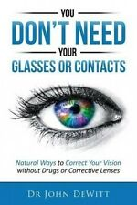 You Don't Need Your Glasses or Contacts: Natural Ways to Correct Your Vision Wit