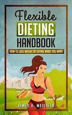 Flexible Dieting Handbook: How to Lose Weight by Eating What You Want by...