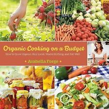 Organic Cooking on a Budget : How to Grow Organic, Buy Local, Waste Nothing,...
