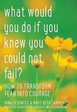 What Would You Do If You Knew You Could Not Fail?: How to Transform Fear into Co