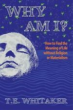 Why Am I? : How to Find the Meaning of Life Without God or Gurus by T. E....