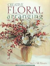 CREATIVE FLORAL ARRANGING How to Decorate with Fresh, Dried and Silk Flowers NEW